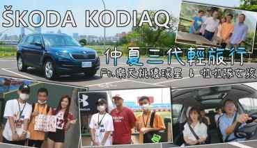 【內有影片】Skoda Kodiaq 2.0 TSI 4x4尊榮版 邢男一家三代出遊,樂天女孩、球星朝聖!